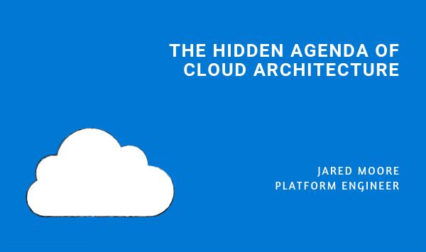 The Hidden Agenda of Cloud Architecture