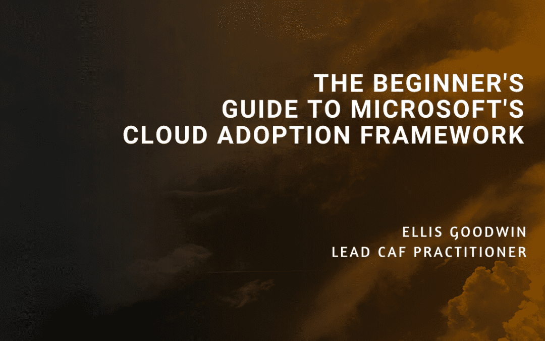 The Beginner's Guide to Microsoft's Cloud Adoption Framework