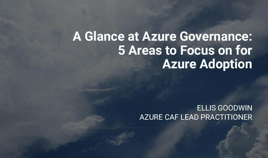 A Glance at Azure Governance: 5 Areas to Focus on for Azure Adoption